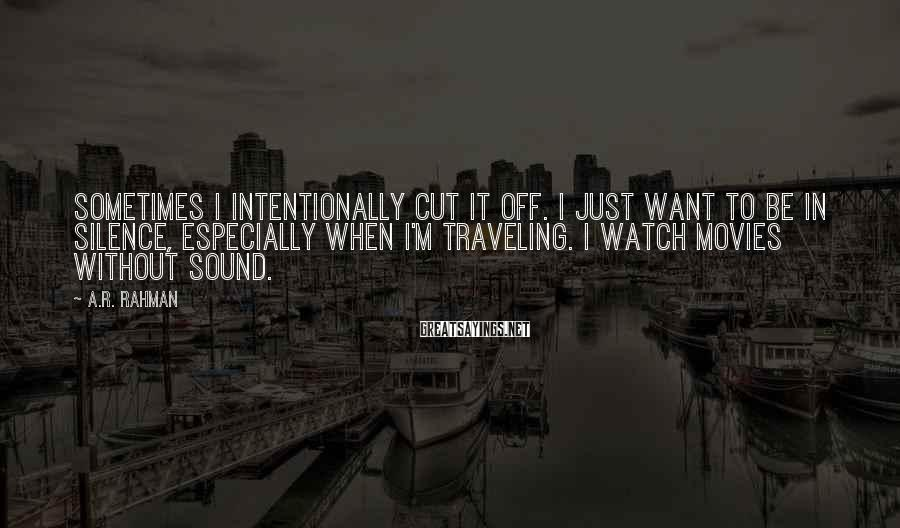 A.R. Rahman Sayings: Sometimes I intentionally cut it off. I just want to be in silence, especially when