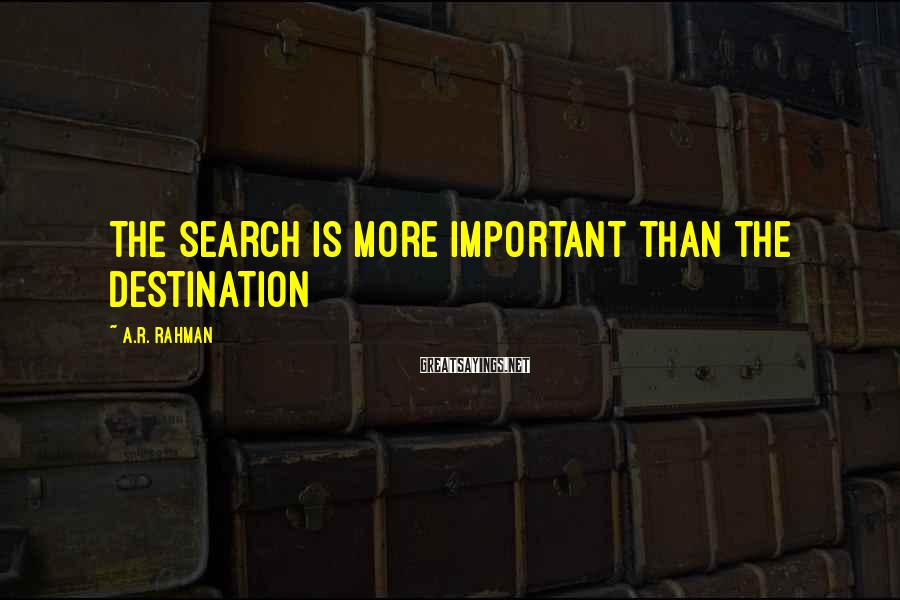 A.R. Rahman Sayings: The search is more important than the destination