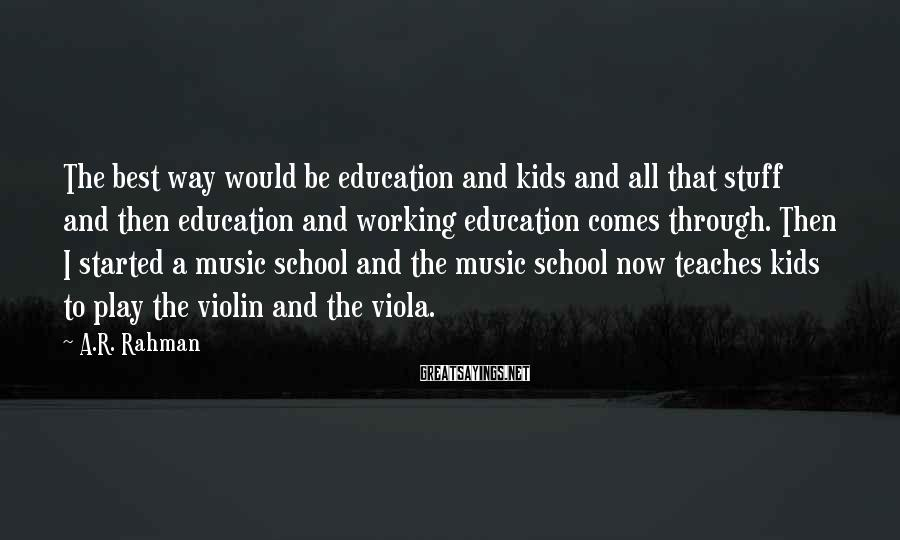 A.R. Rahman Sayings: The best way would be education and kids and all that stuff and then education