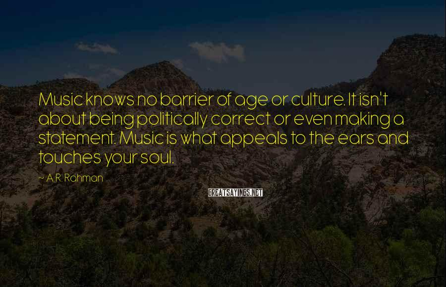 A.R. Rahman Sayings: Music knows no barrier of age or culture. It isn't about being politically correct or