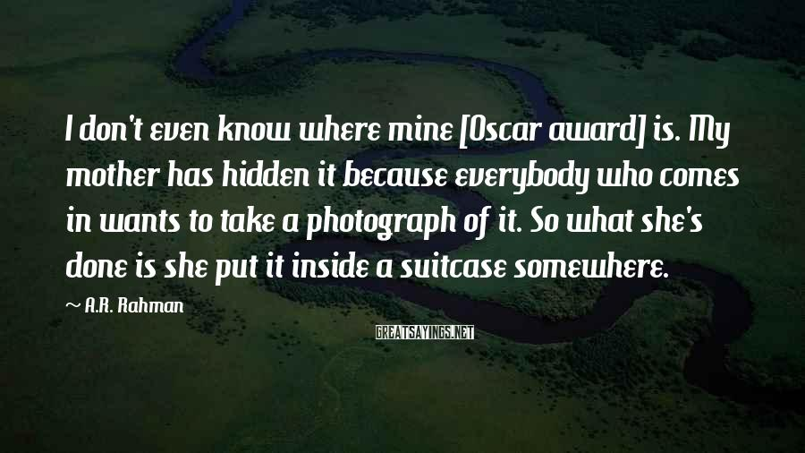A.R. Rahman Sayings: I don't even know where mine [Oscar award] is. My mother has hidden it because