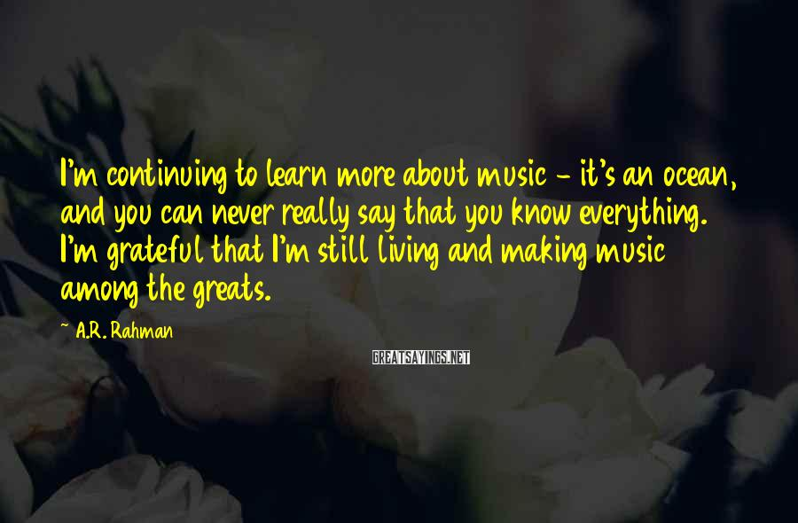 A.R. Rahman Sayings: I'm continuing to learn more about music - it's an ocean, and you can never