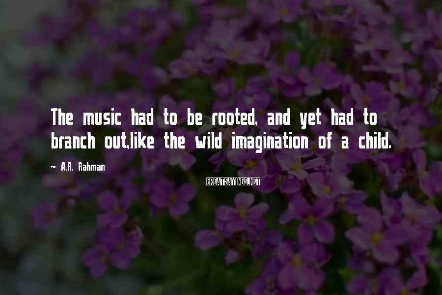 A.R. Rahman Sayings: The music had to be rooted, and yet had to branch out,like the wild imagination