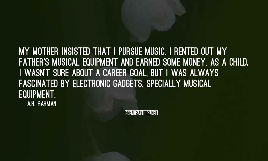 A.R. Rahman Sayings: My mother insisted that I pursue music. I rented out my father's musical equipment and