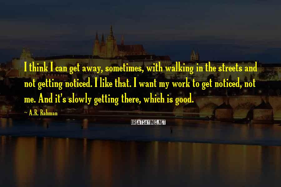 A.R. Rahman Sayings: I think I can get away, sometimes, with walking in the streets and not getting