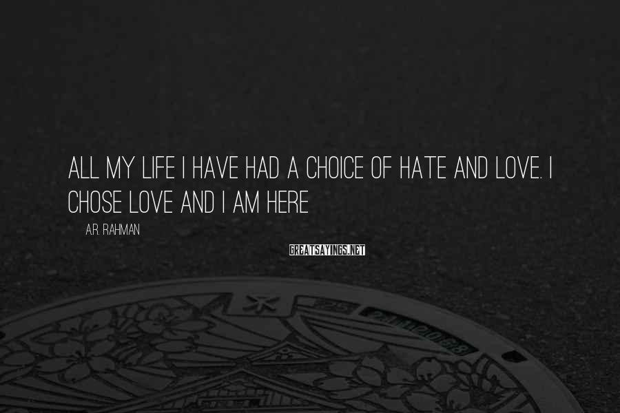 A.R. Rahman Sayings: All my life I have had a choice of hate and love. I chose love