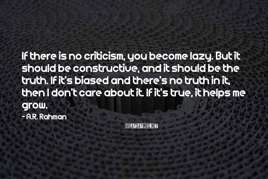 A.R. Rahman Sayings: If there is no criticism, you become lazy. But it should be constructive, and it