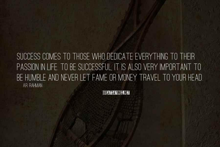 A.R. Rahman Sayings: Success comes to those who dedicate everything to their passion in life. To be successful,