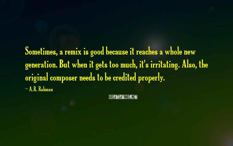 A.R. Rahman Sayings: Sometimes, a remix is good because it reaches a whole new generation. But when it