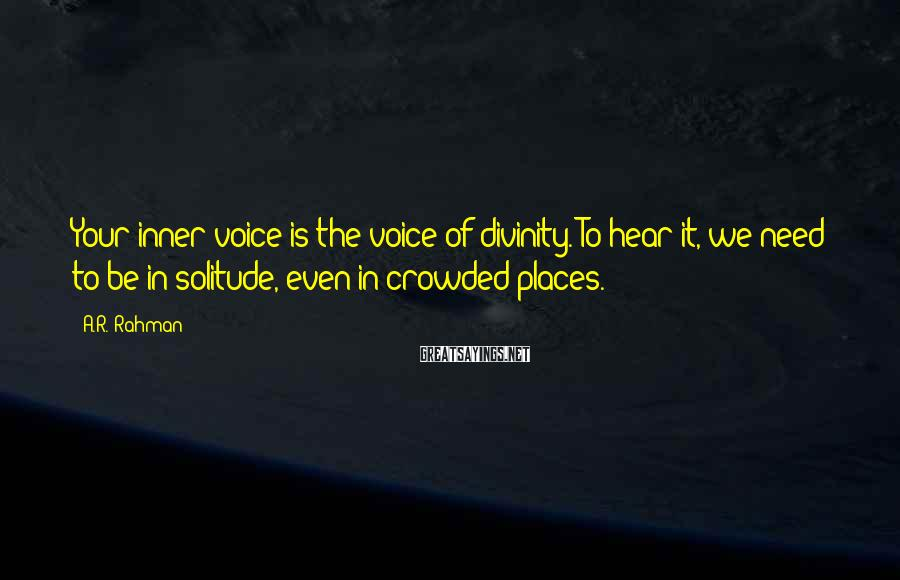 A.R. Rahman Sayings: Your inner voice is the voice of divinity. To hear it, we need to be