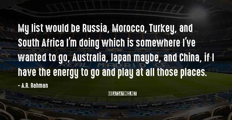 A.R. Rahman Sayings: My list would be Russia, Morocco, Turkey, and South Africa I'm doing which is somewhere
