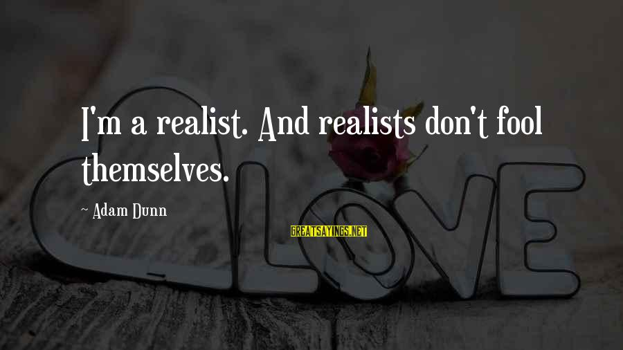 A Realist Sayings By Adam Dunn: I'm a realist. And realists don't fool themselves.