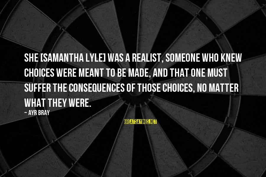A Realist Sayings By Ayr Bray: She [Samantha Lyle] was a realist, someone who knew choices were meant to be made,