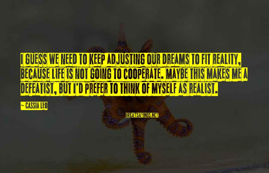 A Realist Sayings By Cassia Leo: I guess we need to keep adjusting our dreams to fit reality, because life is