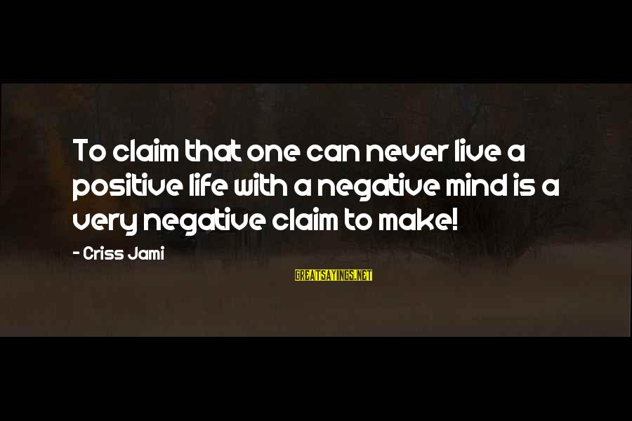 A Realist Sayings By Criss Jami: To claim that one can never live a positive life with a negative mind is