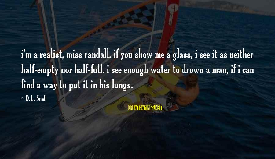 A Realist Sayings By D.L. Snell: i'm a realist, miss randall. if you show me a glass, i see it as