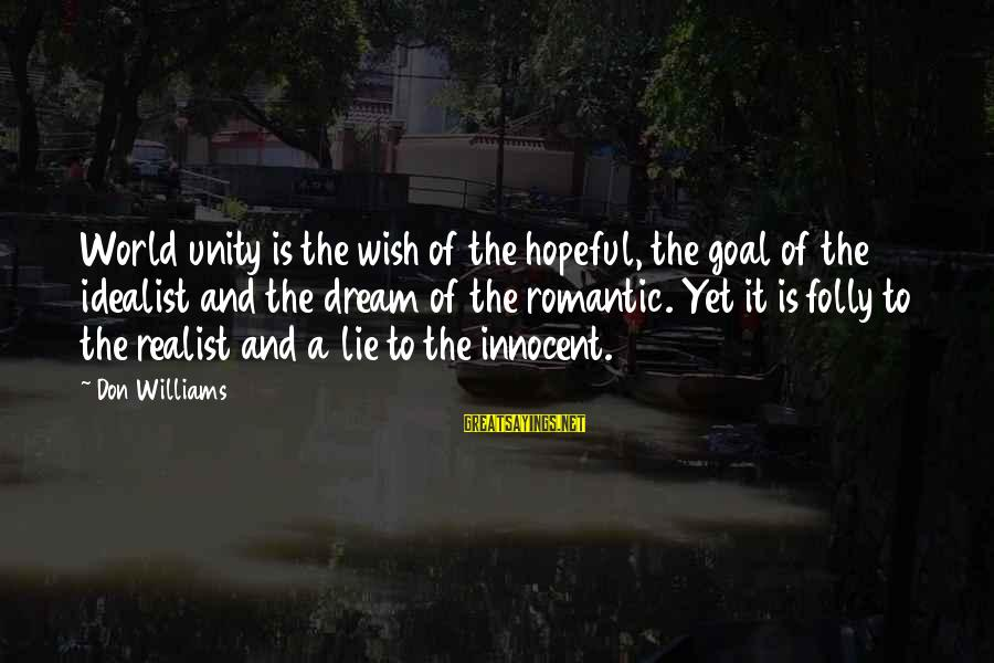 A Realist Sayings By Don Williams: World unity is the wish of the hopeful, the goal of the idealist and the