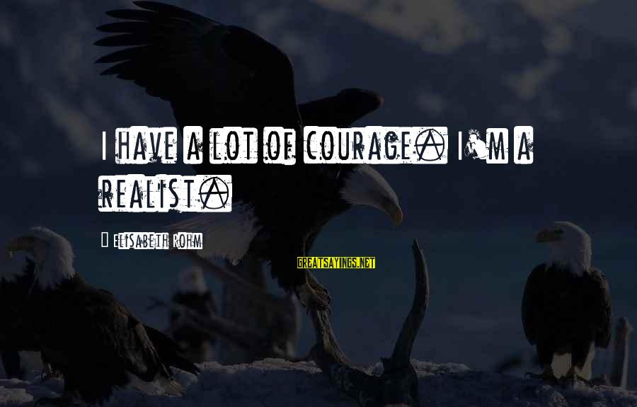 A Realist Sayings By Elisabeth Rohm: I have a lot of courage. I'm a realist.