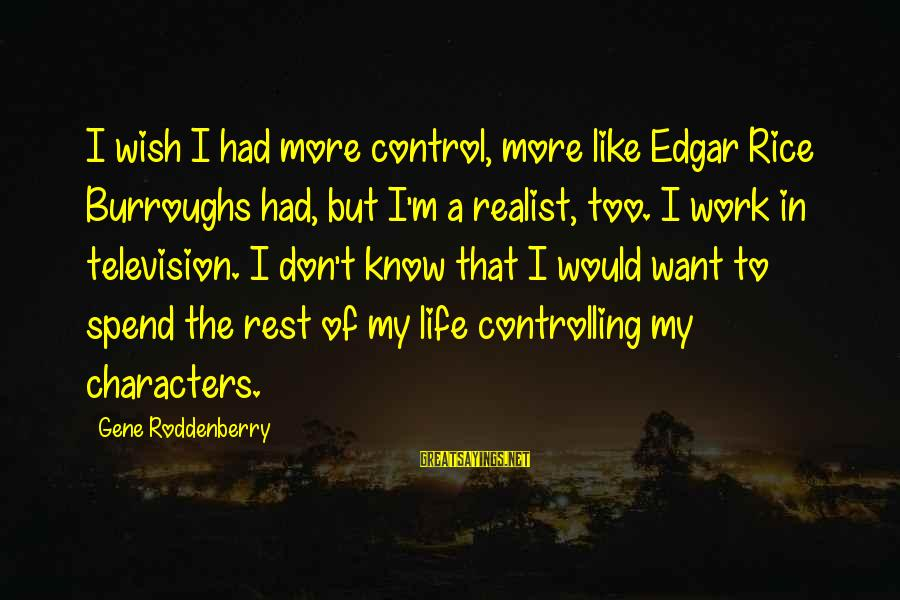 A Realist Sayings By Gene Roddenberry: I wish I had more control, more like Edgar Rice Burroughs had, but I'm a