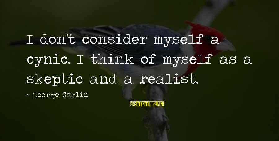 A Realist Sayings By George Carlin: I don't consider myself a cynic. I think of myself as a skeptic and a