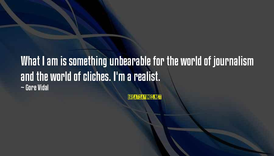 A Realist Sayings By Gore Vidal: What I am is something unbearable for the world of journalism and the world of