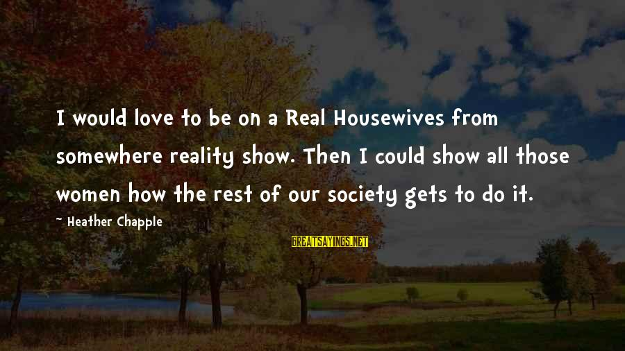 A Realist Sayings By Heather Chapple: I would love to be on a Real Housewives from somewhere reality show. Then I