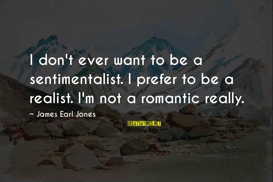 A Realist Sayings By James Earl Jones: I don't ever want to be a sentimentalist. I prefer to be a realist. I'm