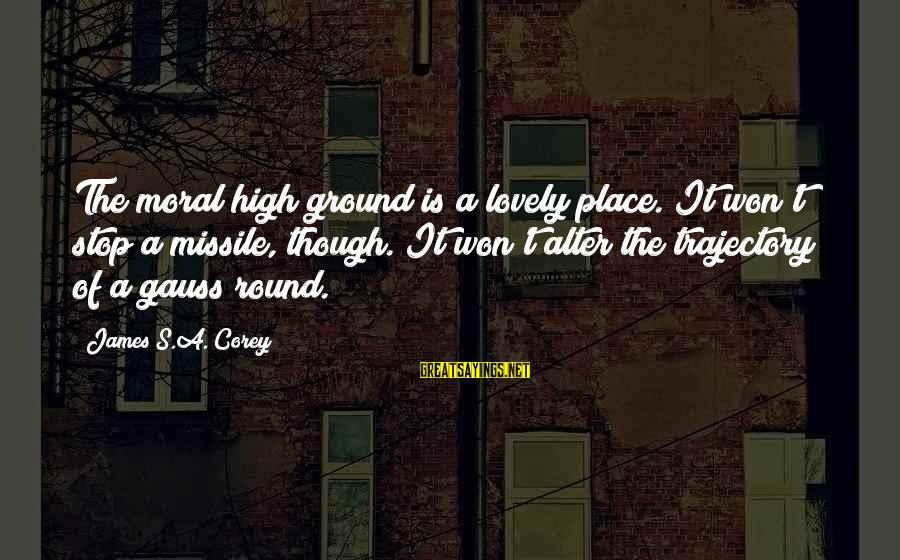 A Realist Sayings By James S.A. Corey: The moral high ground is a lovely place. It won't stop a missile, though. It