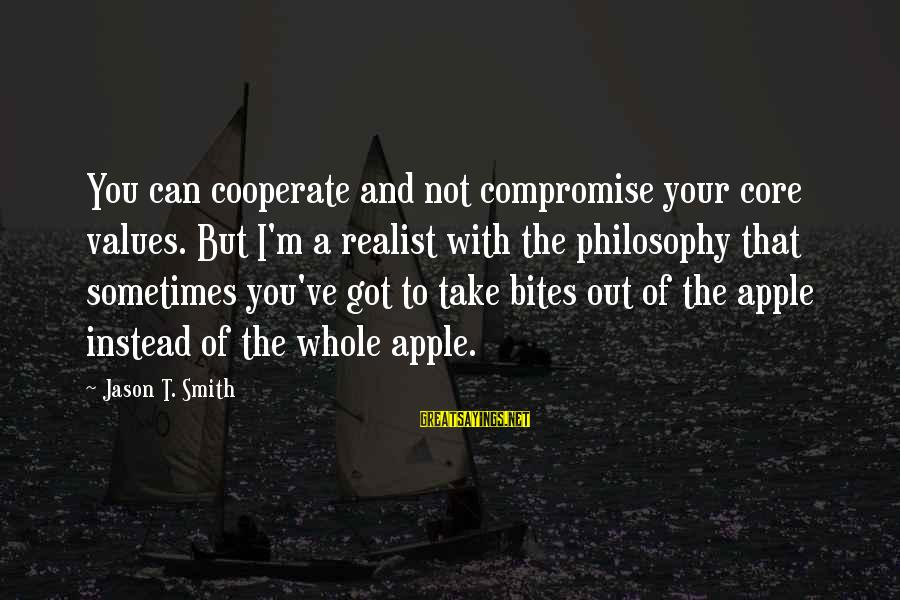 A Realist Sayings By Jason T. Smith: You can cooperate and not compromise your core values. But I'm a realist with the