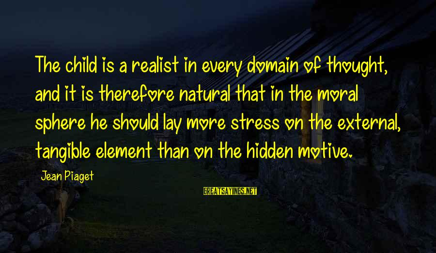 A Realist Sayings By Jean Piaget: The child is a realist in every domain of thought, and it is therefore natural