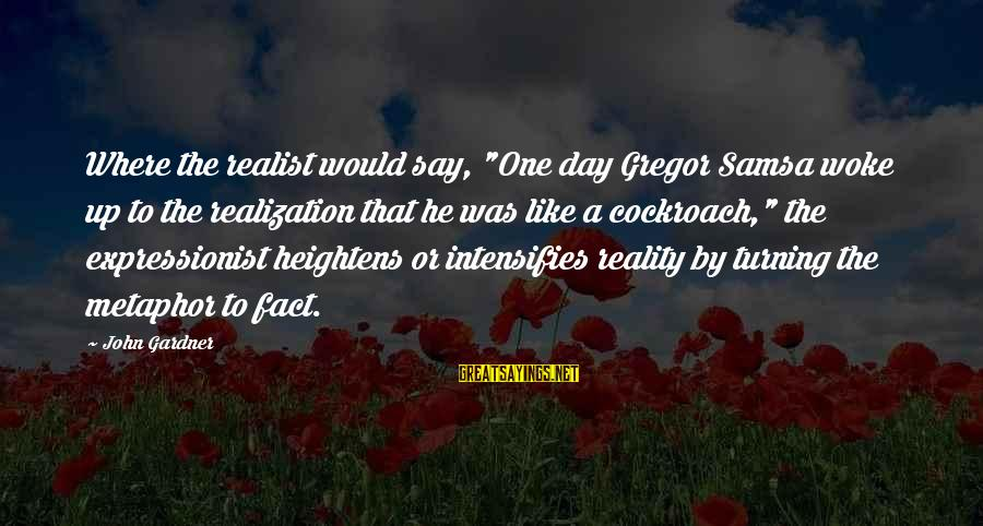 """A Realist Sayings By John Gardner: Where the realist would say, """"One day Gregor Samsa woke up to the realization that"""