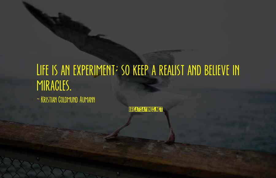 A Realist Sayings By Kristian Goldmund Aumann: Life is an experiment; so keep a realist and believe in miracles.