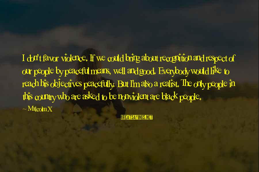 A Realist Sayings By Malcolm X: I don't favor violence. If we could bring about recognition and respect of our people