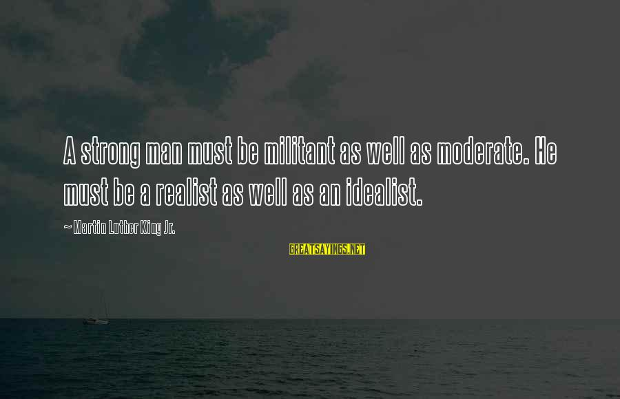 A Realist Sayings By Martin Luther King Jr.: A strong man must be militant as well as moderate. He must be a realist