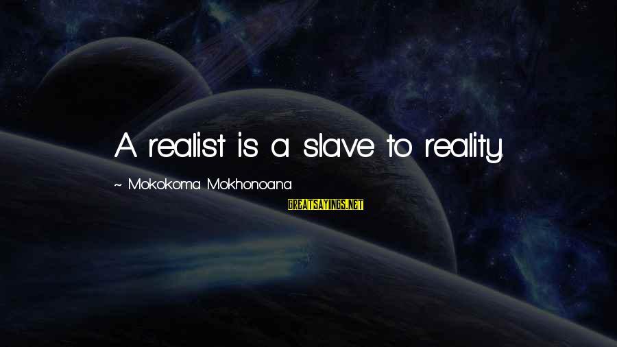 A Realist Sayings By Mokokoma Mokhonoana: A realist is a slave to reality.