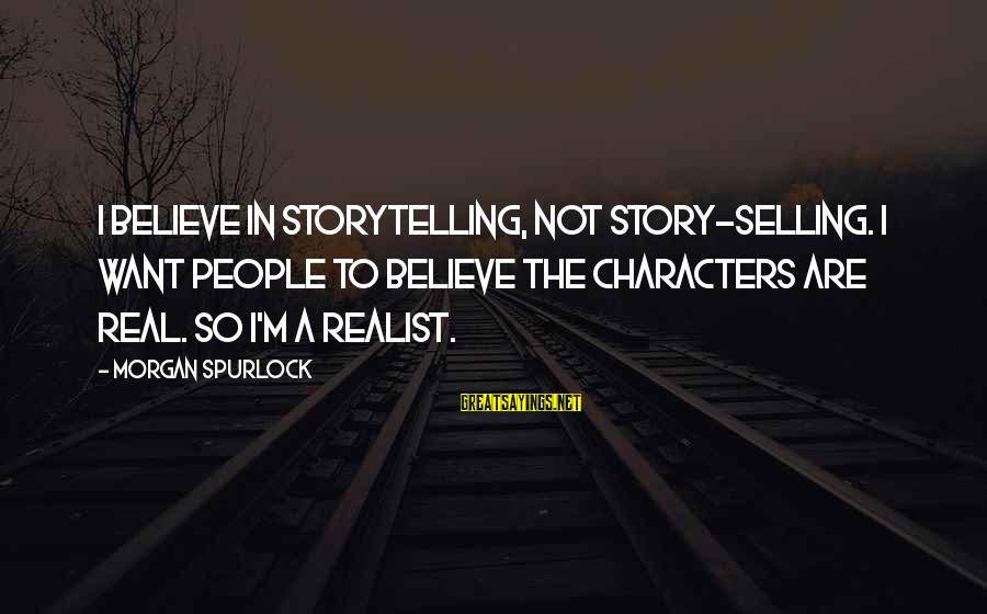 A Realist Sayings By Morgan Spurlock: I believe in storytelling, not story-selling. I want people to believe the characters are real.
