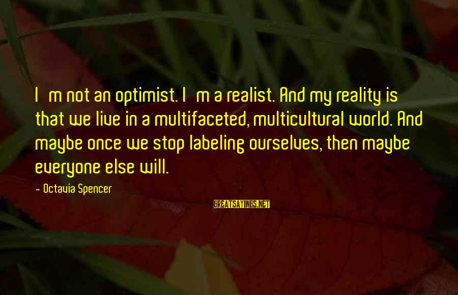 A Realist Sayings By Octavia Spencer: I'm not an optimist. I'm a realist. And my reality is that we live in