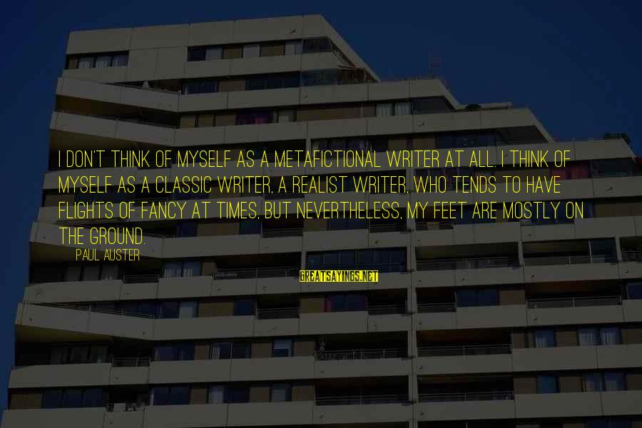 A Realist Sayings By Paul Auster: I don't think of myself as a metafictional writer at all. I think of myself