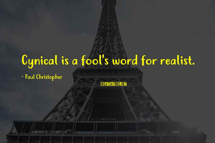 A Realist Sayings By Paul Christopher: Cynical is a fool's word for realist.