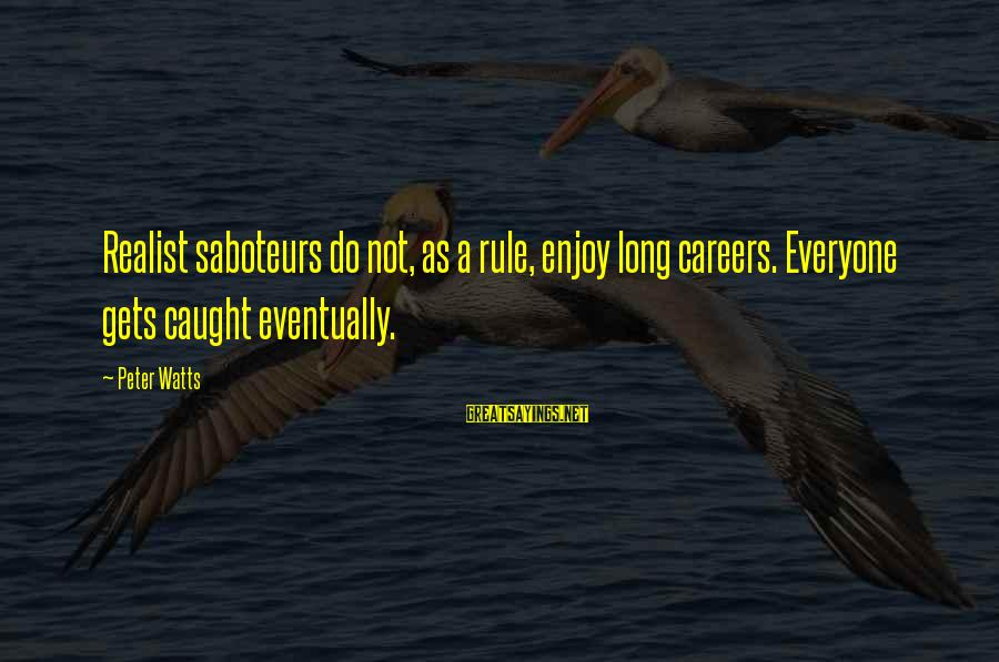 A Realist Sayings By Peter Watts: Realist saboteurs do not, as a rule, enjoy long careers. Everyone gets caught eventually.