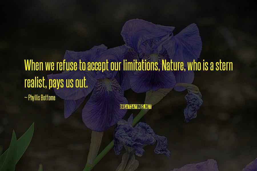 A Realist Sayings By Phyllis Bottome: When we refuse to accept our limitations, Nature, who is a stern realist, pays us