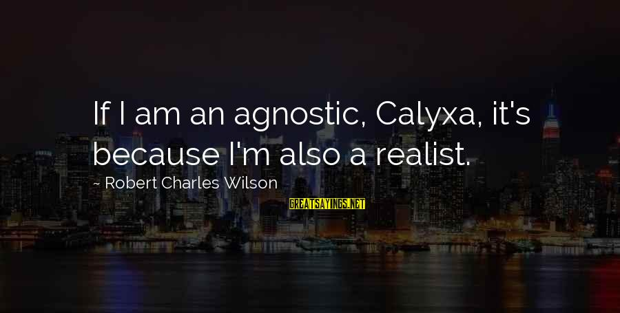 A Realist Sayings By Robert Charles Wilson: If I am an agnostic, Calyxa, it's because I'm also a realist.