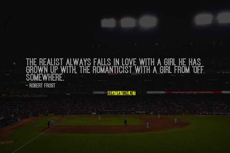 A Realist Sayings By Robert Frost: The realist always falls in love with a girl he has grown up with, the