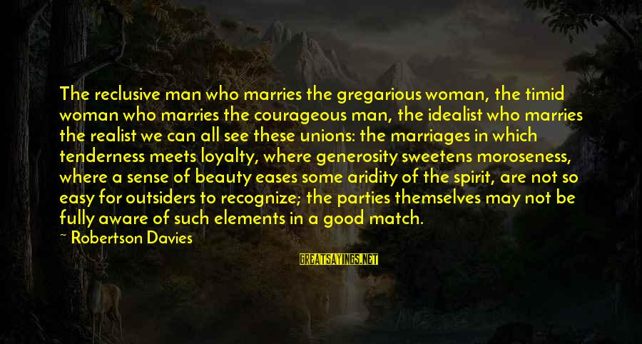 A Realist Sayings By Robertson Davies: The reclusive man who marries the gregarious woman, the timid woman who marries the courageous