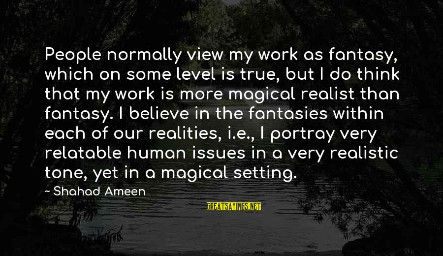 A Realist Sayings By Shahad Ameen: People normally view my work as fantasy, which on some level is true, but I