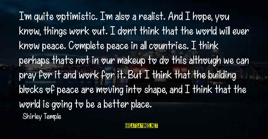 A Realist Sayings By Shirley Temple: I'm quite optimistic. I'm also a realist. And I hope, you know, things work out.