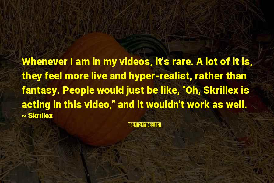 A Realist Sayings By Skrillex: Whenever I am in my videos, it's rare. A lot of it is, they feel
