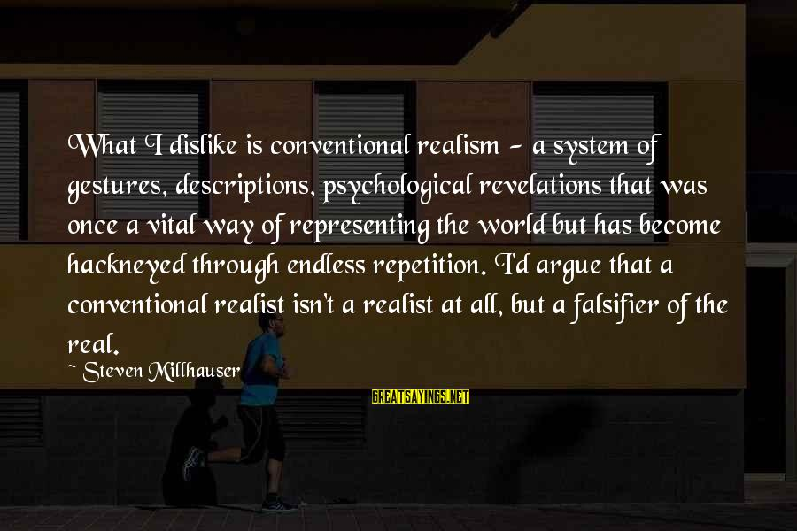 A Realist Sayings By Steven Millhauser: What I dislike is conventional realism - a system of gestures, descriptions, psychological revelations that