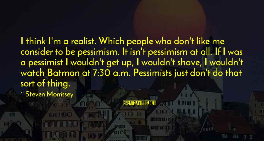 A Realist Sayings By Steven Morrissey: I think I'm a realist. Which people who don't like me consider to be pessimism.