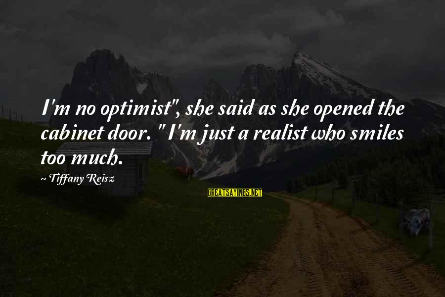 "A Realist Sayings By Tiffany Reisz: I'm no optimist"", she said as she opened the cabinet door. "" I'm just a"
